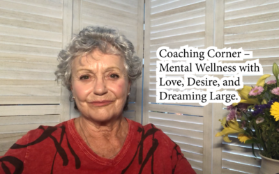 Coaching Corner – Mental Wellness from Love, Desire, and Dreaming Large.